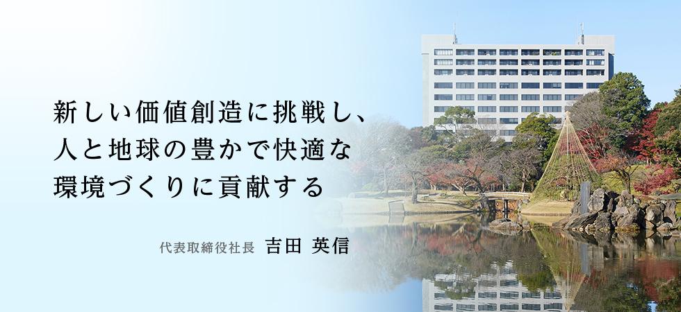 新しい価値創造に挑戦し、人と地球の豊かで快適な環境づくりに貢献する 代表取締役社長  吉弘 英光